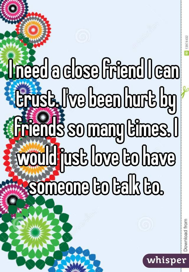 I need a close friend I can trust. I've been hurt by friends so many times. I would just love to have someone to talk to.