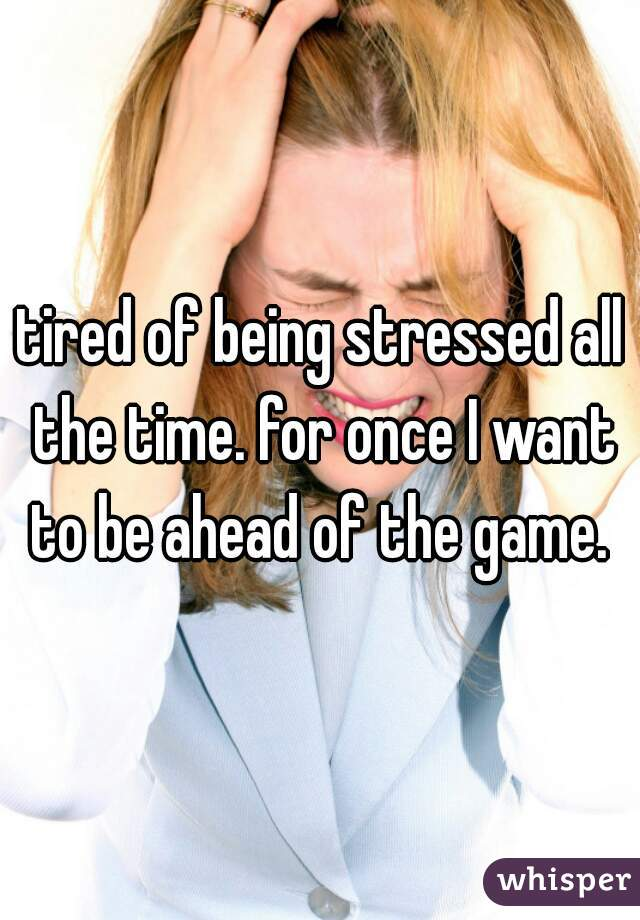 tired of being stressed all the time. for once I want to be ahead of the game.