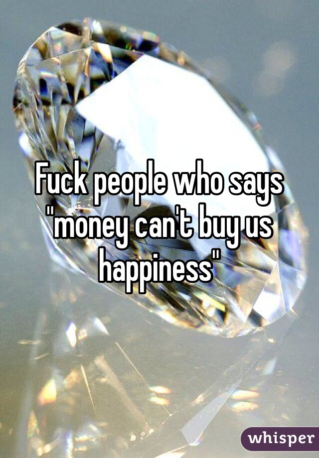 "Fuck people who says ""money can't buy us happiness"""