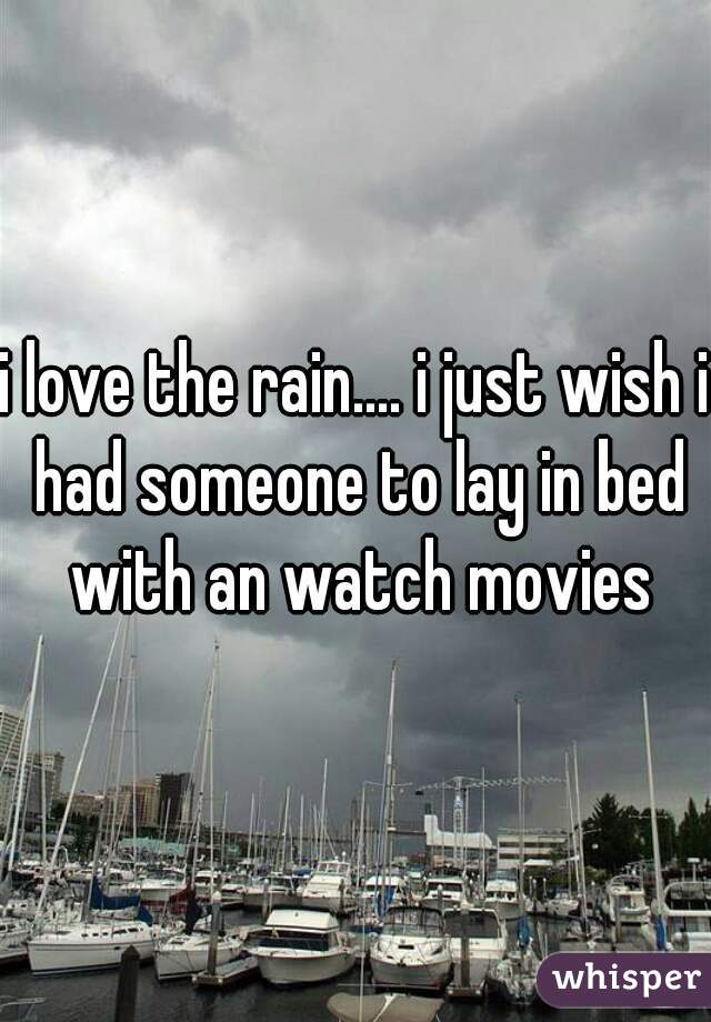 i love the rain.... i just wish i had someone to lay in bed with an watch movies