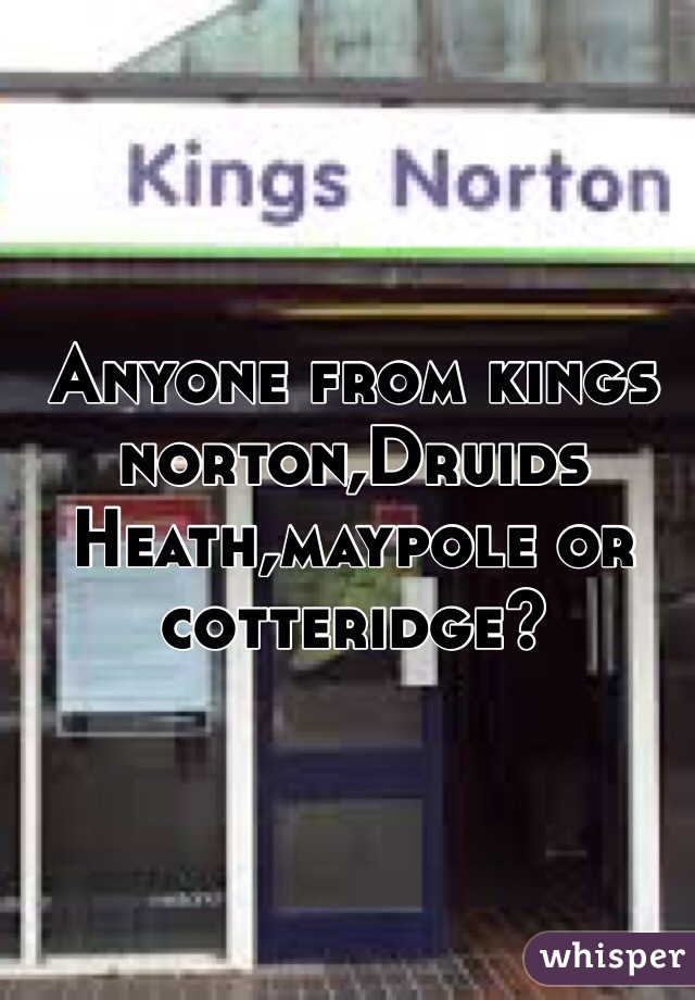 Anyone from kings norton,Druids Heath,maypole or cotteridge?
