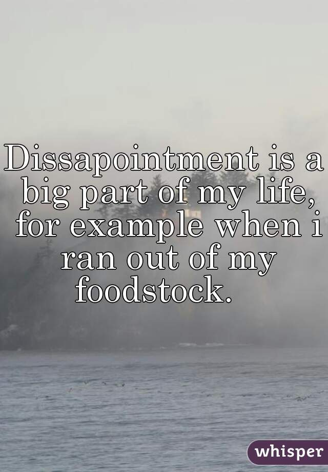 Dissapointment is a big part of my life, for example when i ran out of my foodstock.