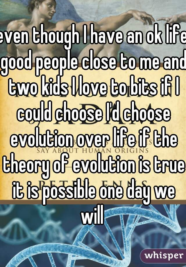 even though I have an ok life good people close to me and two kids I love to bits if I could choose I'd choose evolution over life if the theory of evolution is true it is possible one day we will