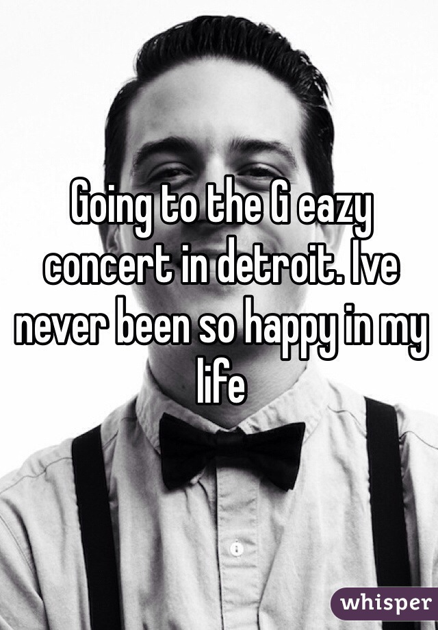 Going to the G eazy concert in detroit. Ive never been so happy in my life