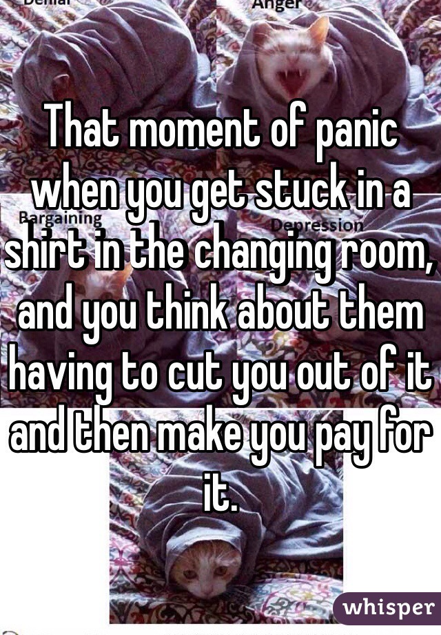 That moment of panic when you get stuck in a shirt in the changing room, and you think about them having to cut you out of it and then make you pay for it.