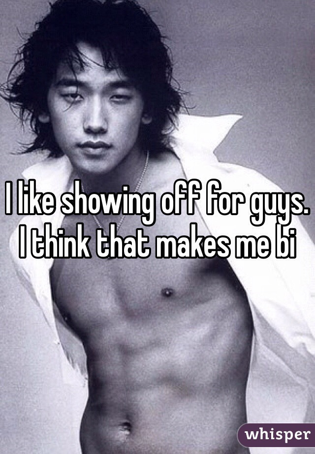 I like showing off for guys. I think that makes me bi