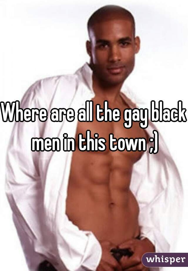 Where are all the gay black men in this town ;)