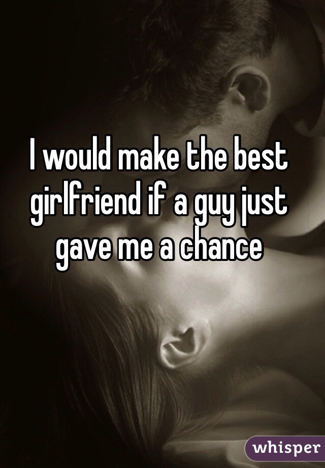 I would make the best girlfriend if a guy just gave me a chance