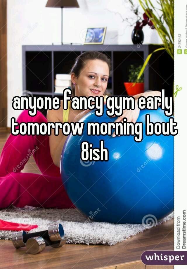 anyone fancy gym early tomorrow morning bout 8ish
