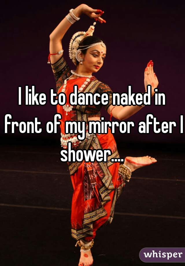 I like to dance naked in front of my mirror after I shower....