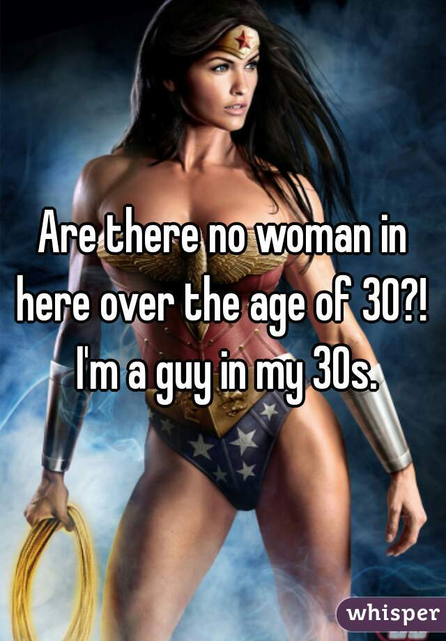 Are there no woman in here over the age of 30?!  I'm a guy in my 30s.