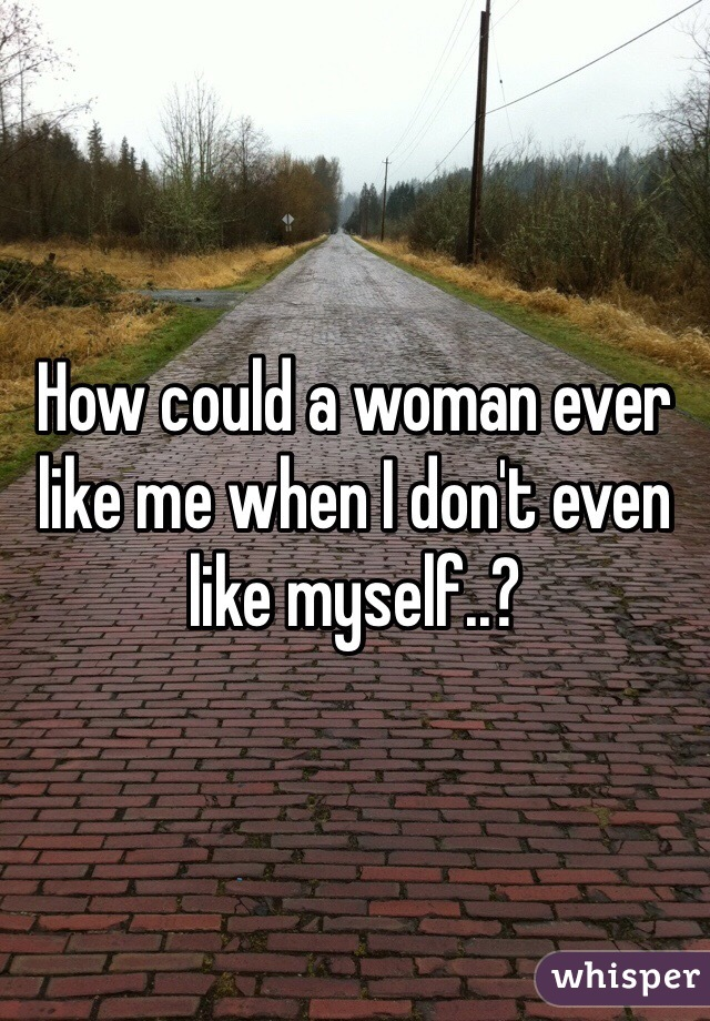 How could a woman ever like me when I don't even like myself..?