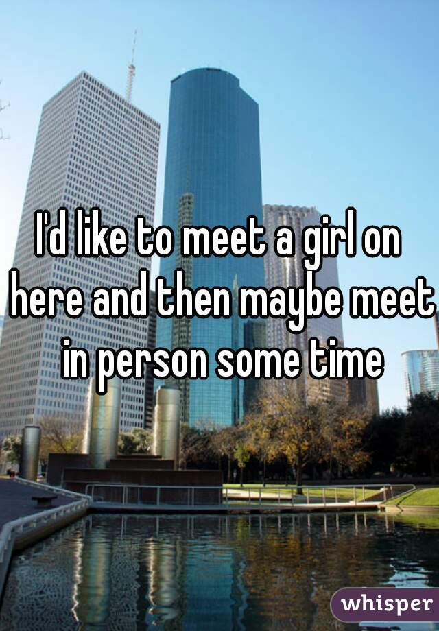 I'd like to meet a girl on here and then maybe meet in person some time