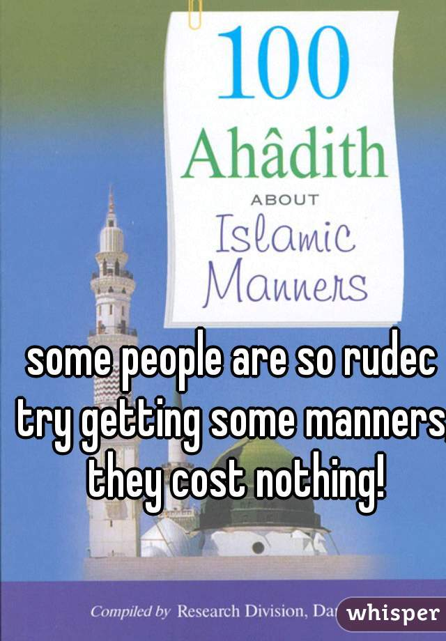 some people are so rudec try getting some manners, they cost nothing!