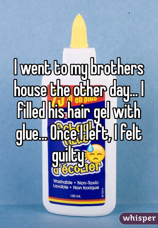 I went to my brothers house the other day... I filled his hair gel with glue... Once I left, I felt guilty😓