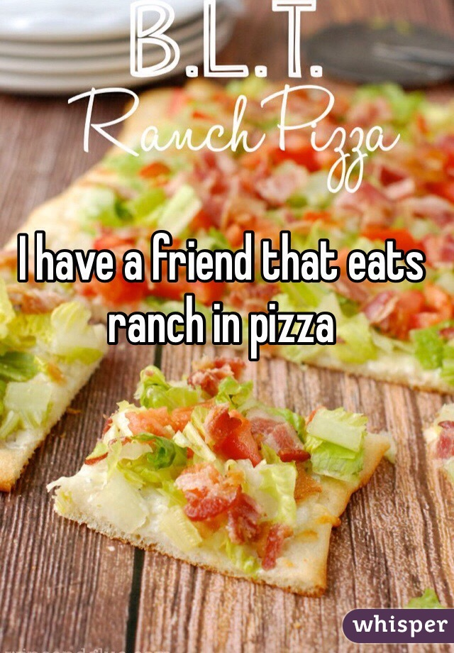 I have a friend that eats ranch in pizza