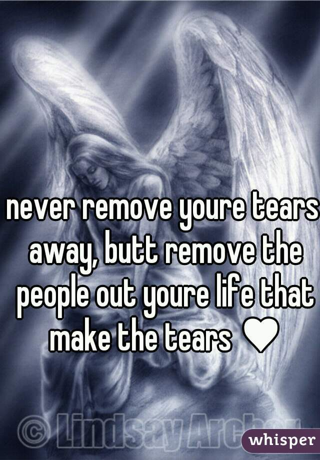 never remove youre tears away, butt remove the people out youre life that make the tears ♥
