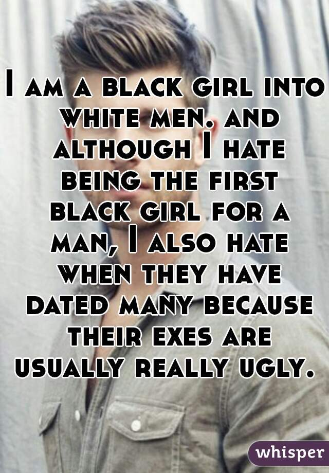I am a black girl into white men. and although I hate being the first black girl for a man, I also hate when they have dated many because their exes are usually really ugly.