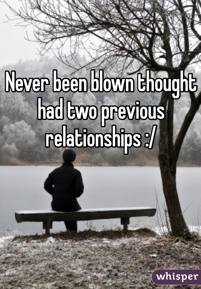 Never been blown thought had two previous relationships :/