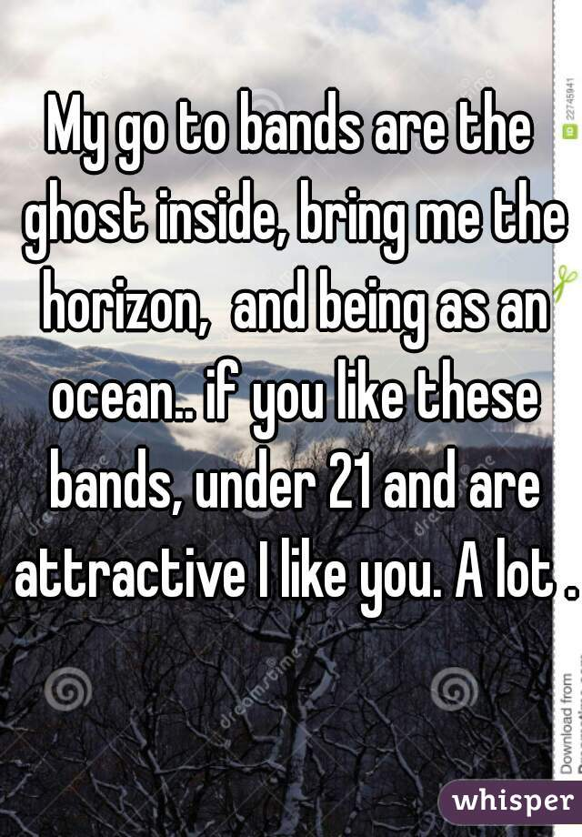 My go to bands are the ghost inside, bring me the horizon,  and being as an ocean.. if you like these bands, under 21 and are attractive I like you. A lot .