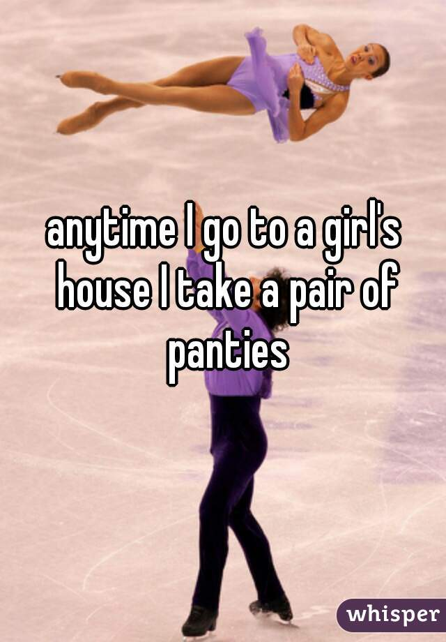 anytime I go to a girl's house I take a pair of panties
