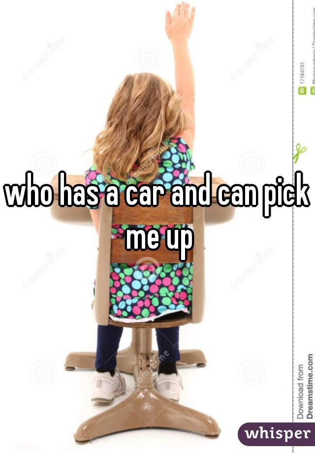 who has a car and can pick me up