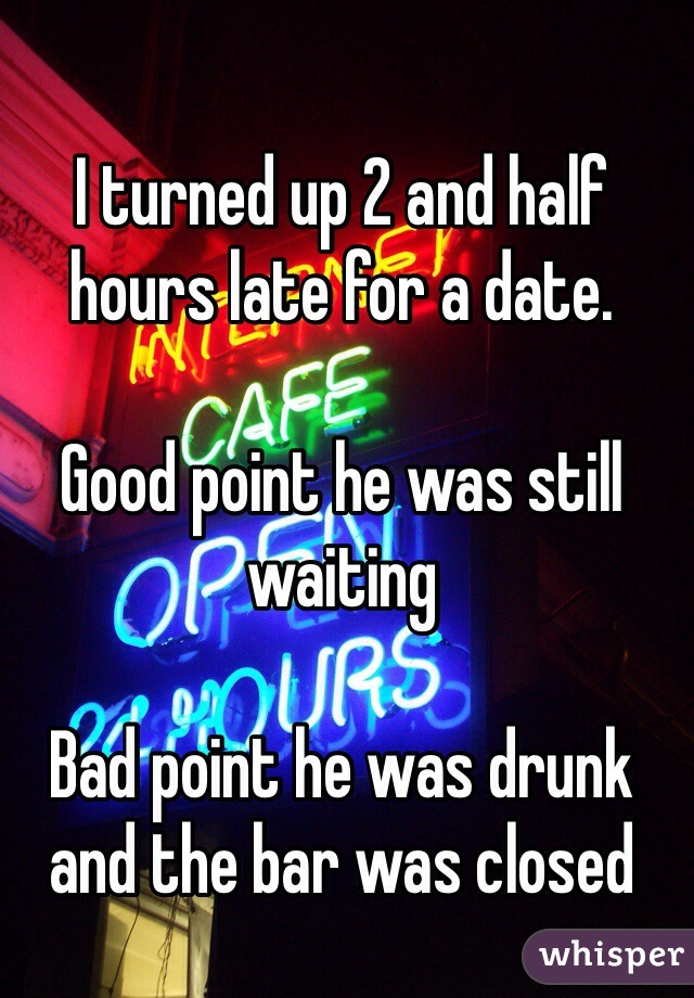 I turned up 2 and half hours late for a date.  Good point he was still waiting   Bad point he was drunk and the bar was closed