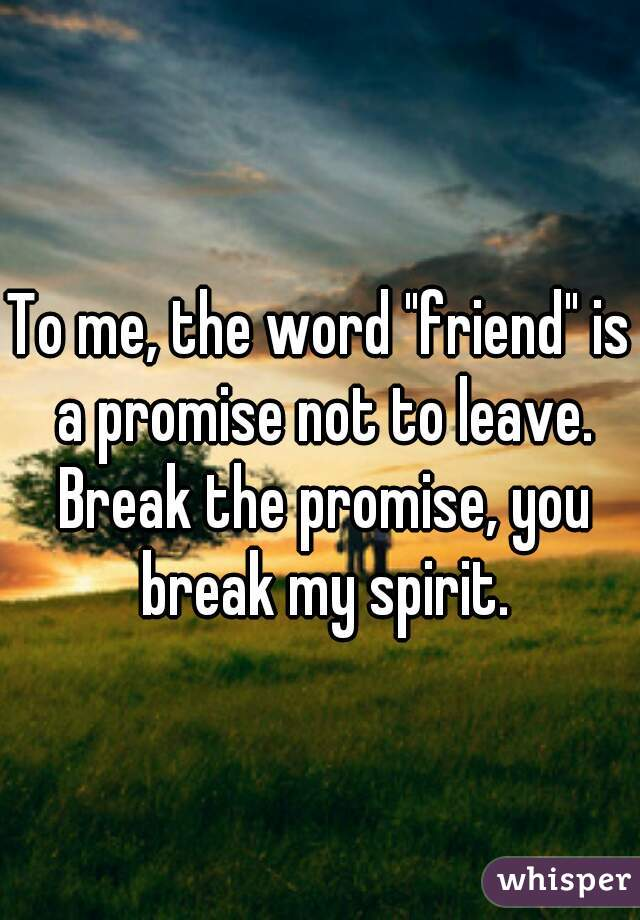 "To me, the word ""friend"" is a promise not to leave. Break the promise, you break my spirit."