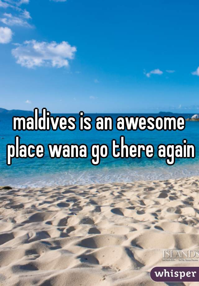 maldives is an awesome place wana go there again