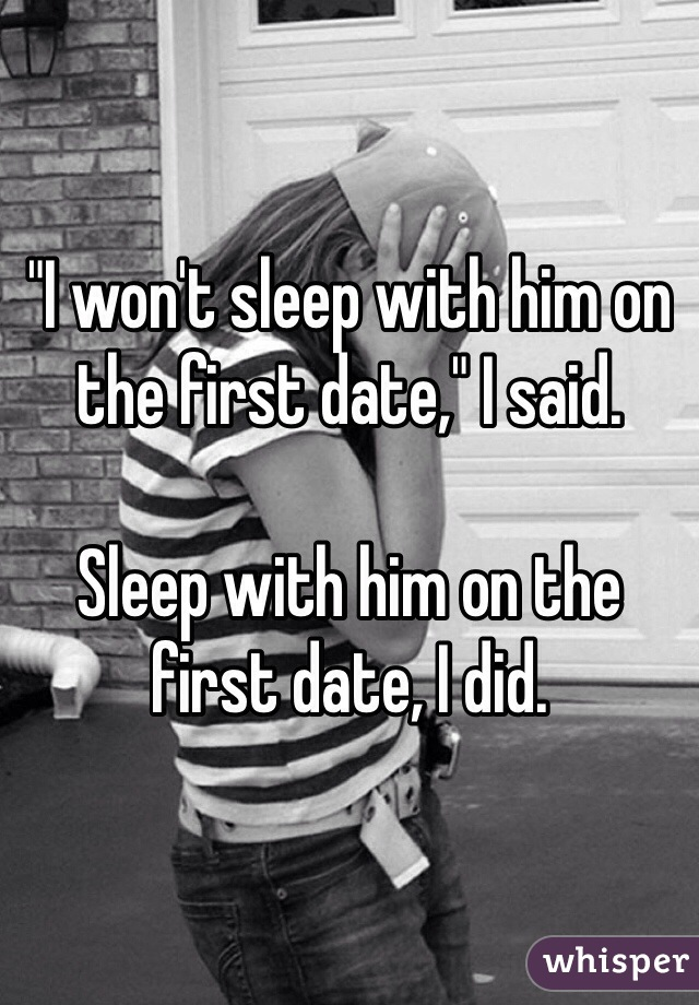 """I won't sleep with him on the first date,"" I said.  Sleep with him on the first date, I did."