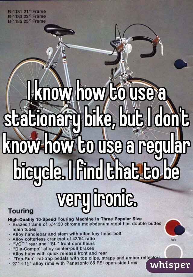 I know how to use a stationary bike, but I don't know how to use a regular bicycle. I find that to be very ironic.