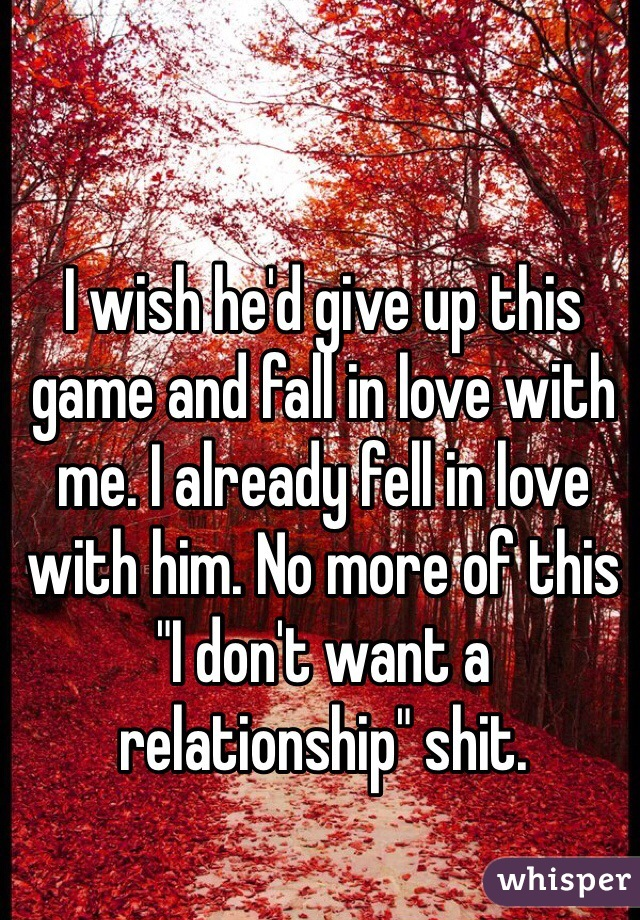"""I wish he'd give up this game and fall in love with me. I already fell in love with him. No more of this """"I don't want a relationship"""" shit."""