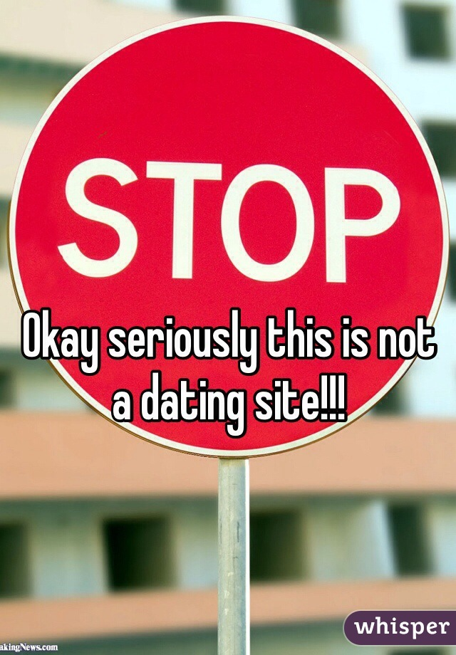 Okay seriously this is not a dating site!!!