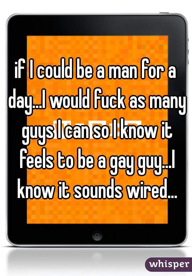 if I could be a man for a day...I would fuck as many guys I can so I know it feels to be a gay guy...I know it sounds wired...