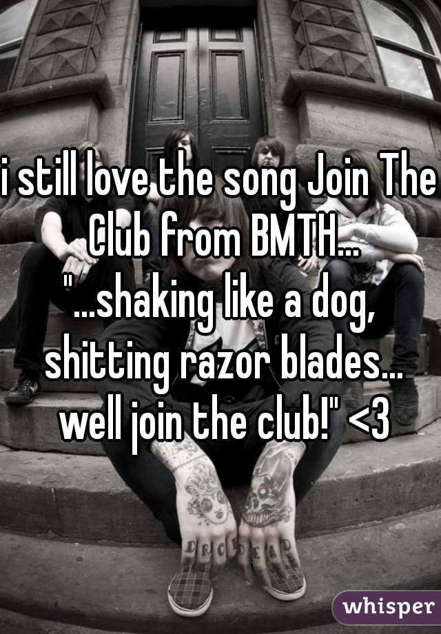 "i still love the song Join The Club from BMTH... ""...shaking like a dog, shitting razor blades... well join the club!"" <3"