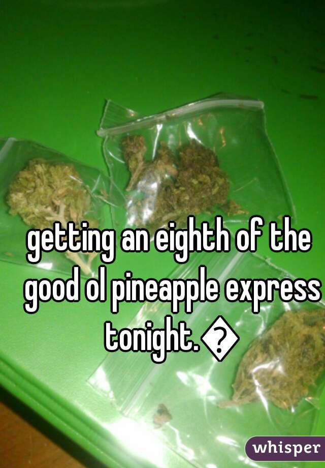 getting an eighth of the good ol pineapple express tonight.🔥