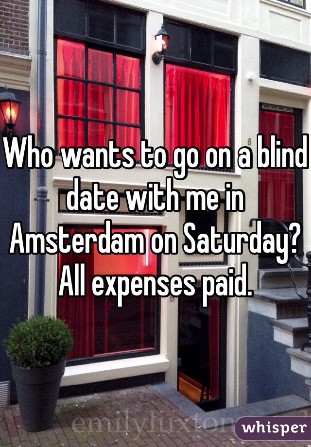 Who wants to go on a blind date with me in Amsterdam on Saturday? All expenses paid.