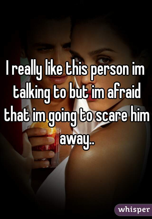 I really like this person im talking to but im afraid that im going to scare him away..