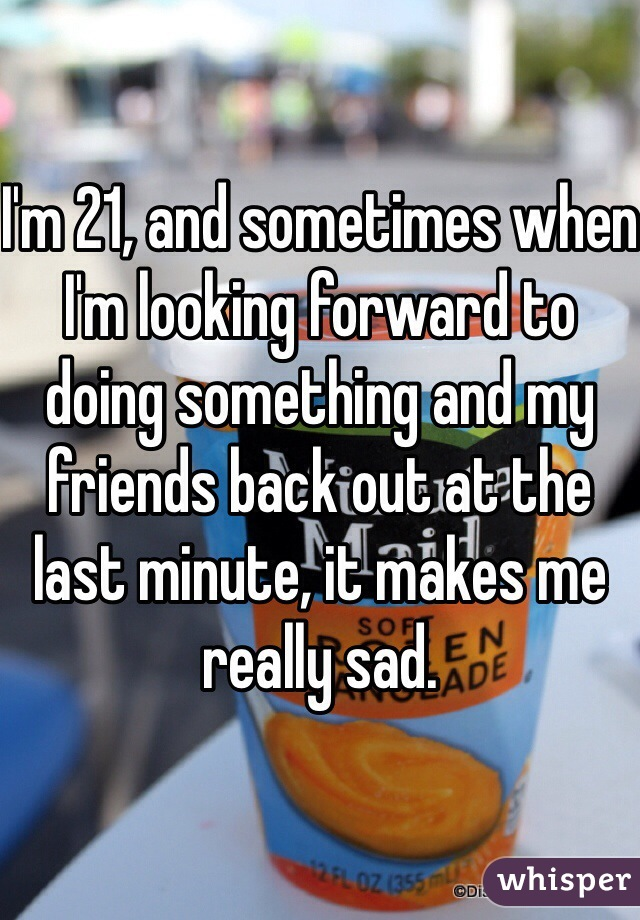 I'm 21, and sometimes when I'm looking forward to doing something and my friends back out at the last minute, it makes me really sad.