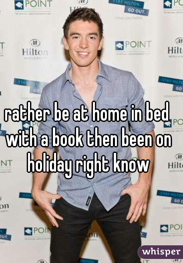 rather be at home in bed with a book then been on holiday right know
