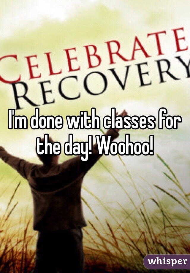 I'm done with classes for the day! Woohoo!