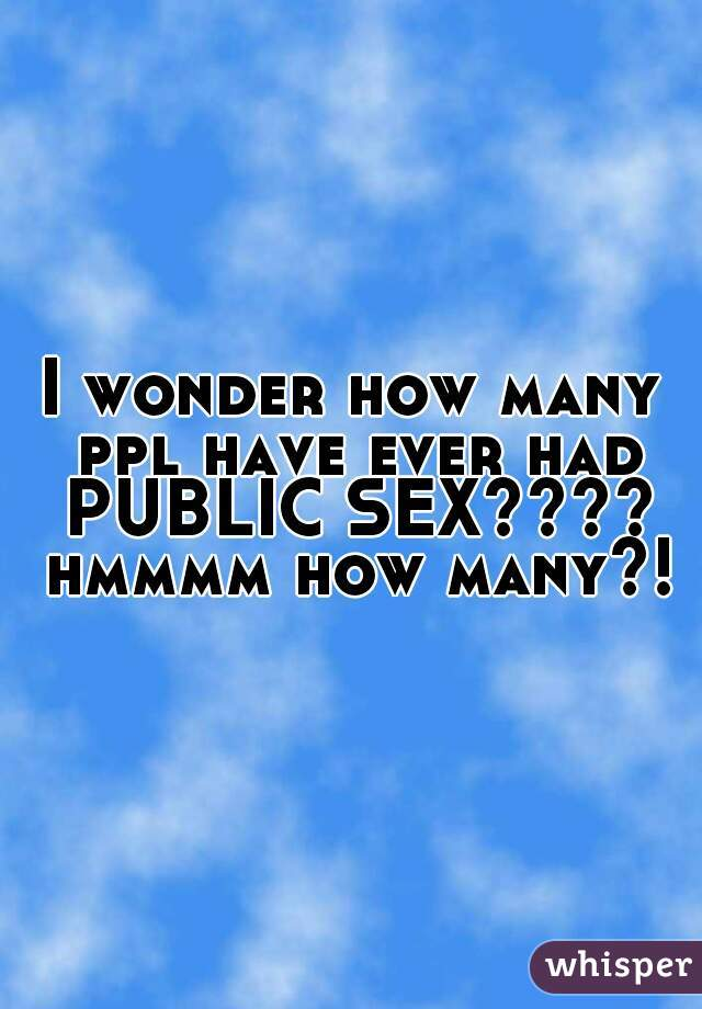 I wonder how many ppl have ever had PUBLIC SEX???? hmmmm how many?!