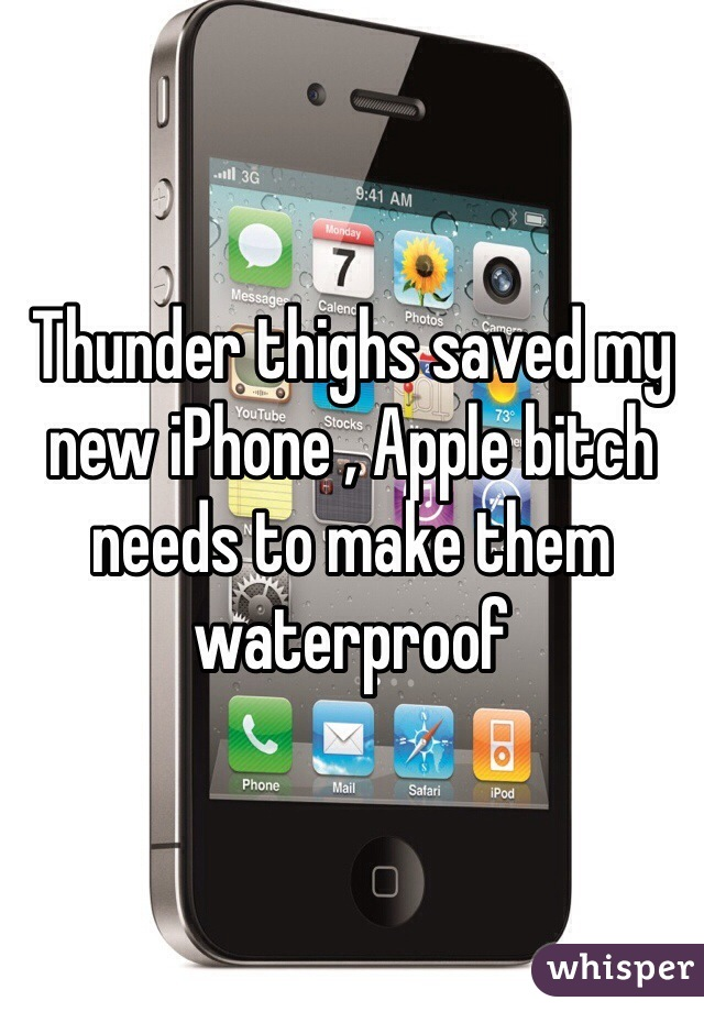 Thunder thighs saved my new iPhone , Apple bitch needs to make them waterproof