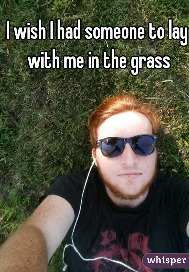 I wish I had someone to lay with me in the grass