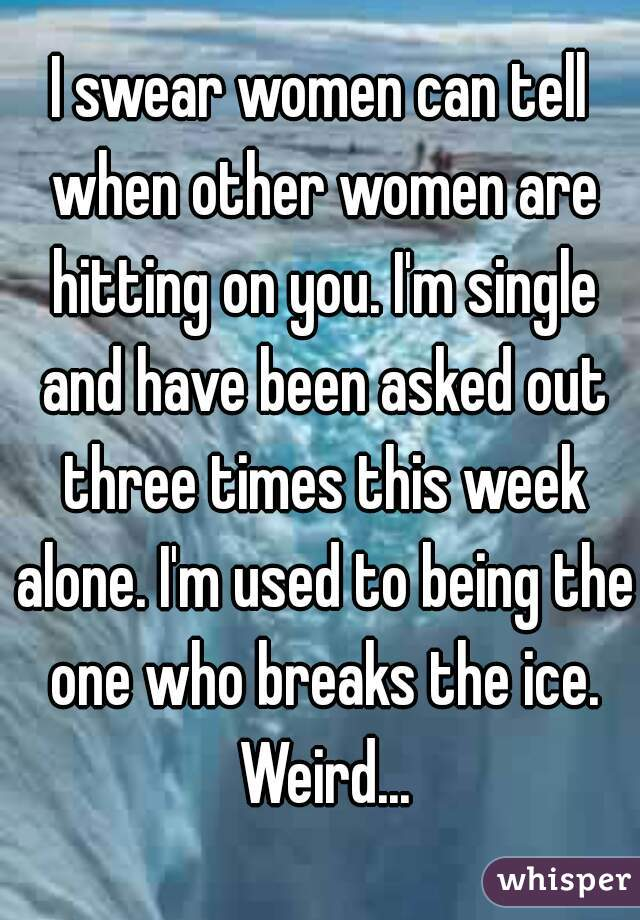 I swear women can tell when other women are hitting on you. I'm single and have been asked out three times this week alone. I'm used to being the one who breaks the ice. Weird...