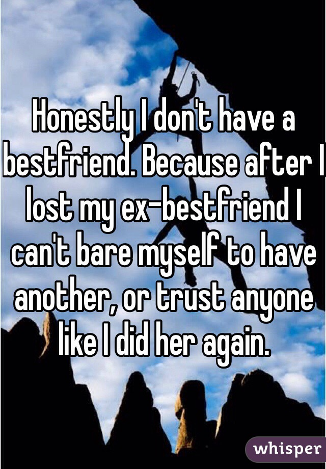 Honestly I don't have a bestfriend. Because after I lost my ex-bestfriend I can't bare myself to have another, or trust anyone like I did her again.