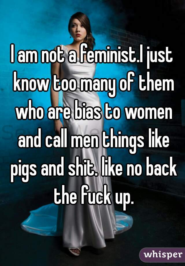 I am not a feminist.I just know too many of them who are bias to women and call men things like pigs and shit. like no back the fuck up.