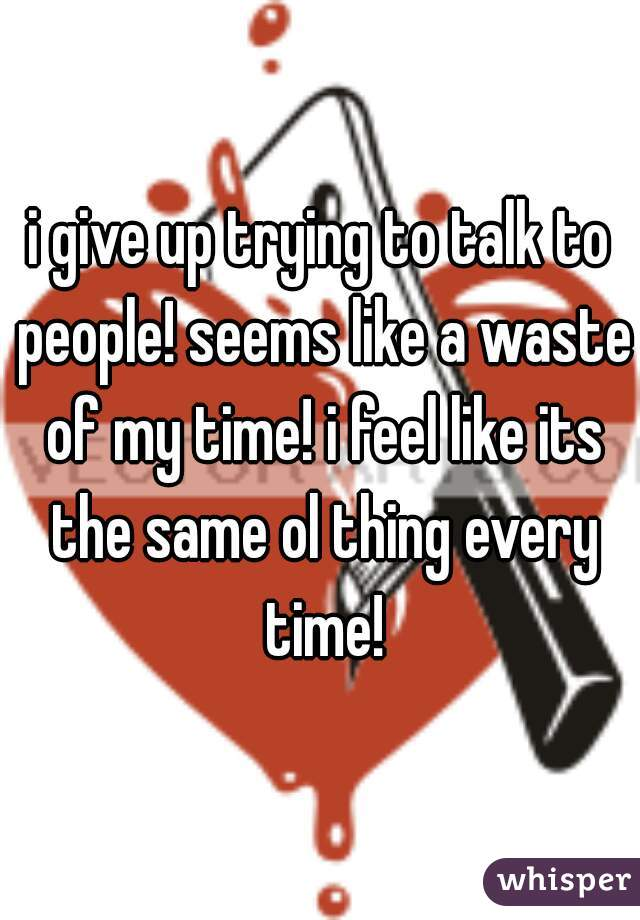 i give up trying to talk to people! seems like a waste of my time! i feel like its the same ol thing every time!