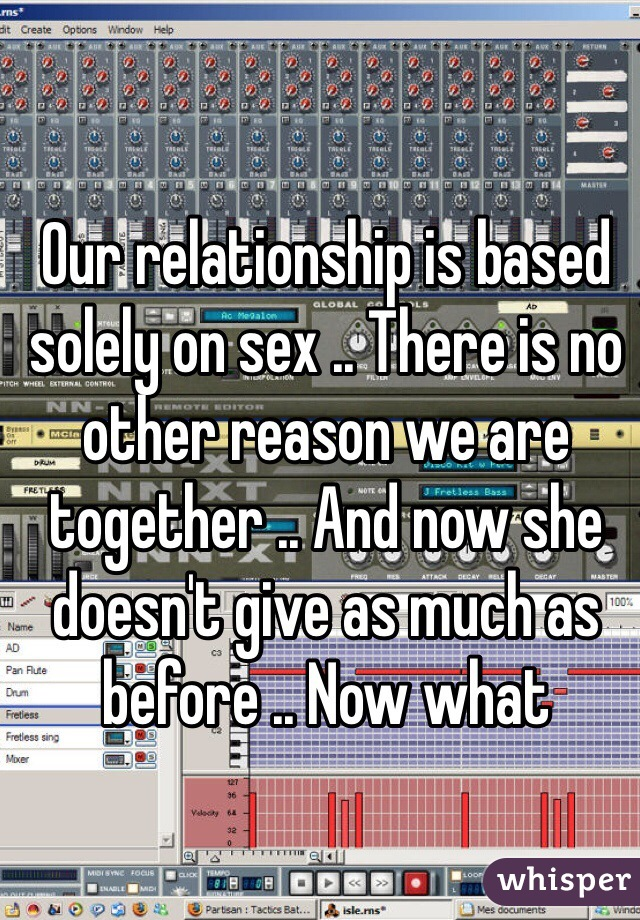 Our relationship is based solely on sex .. There is no other reason we are together .. And now she doesn't give as much as before .. Now what