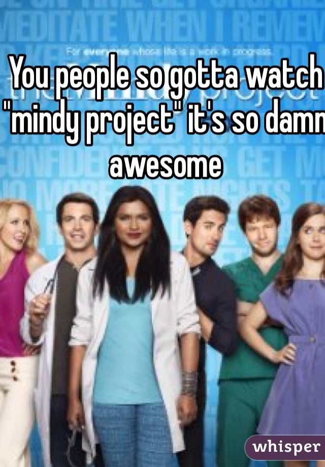 """You people so gotta watch """"mindy project"""" it's so damn awesome"""